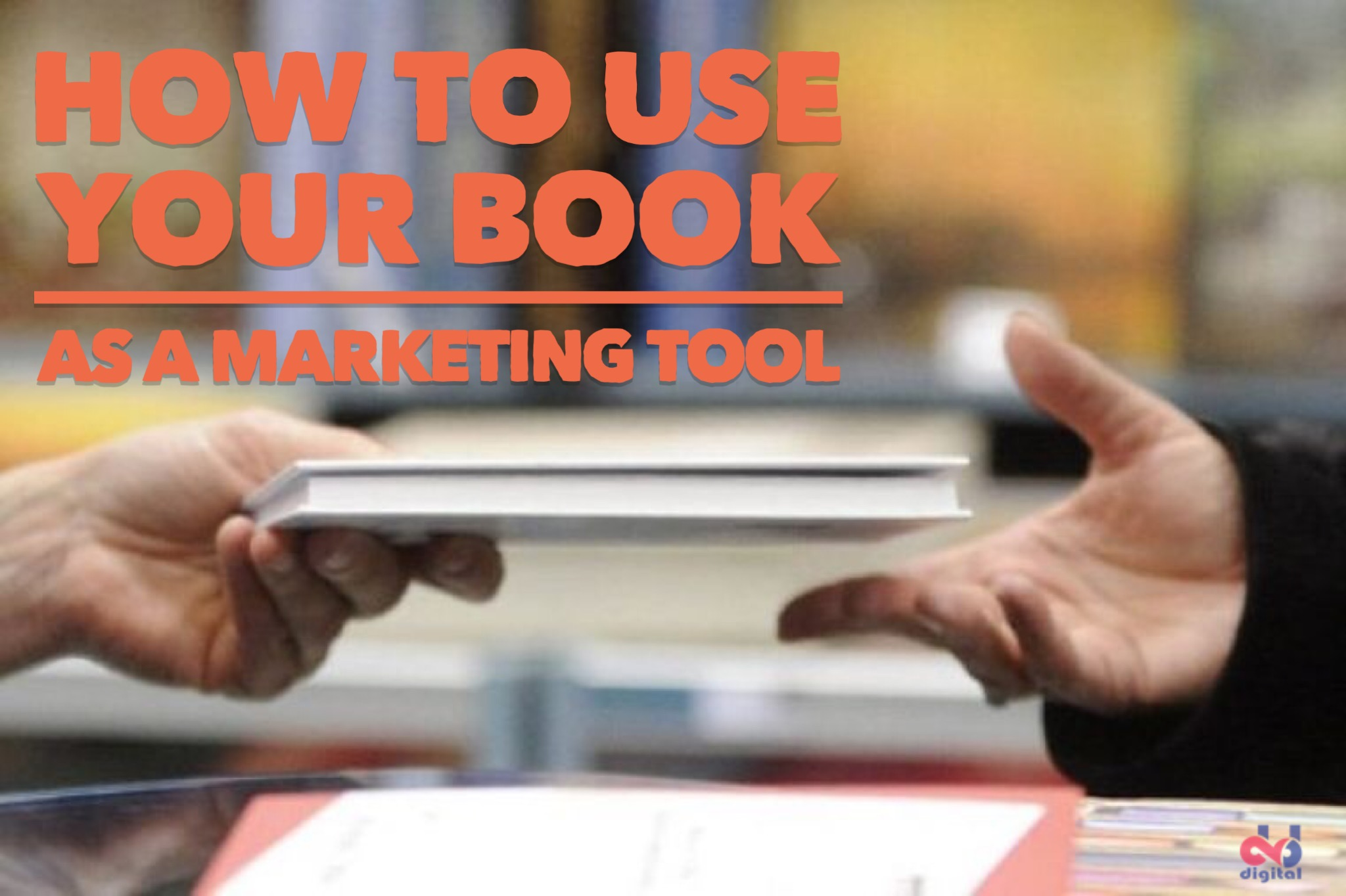 How To Use Your Book As a Marketing Tool to Grow Your Business